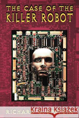 The Case of the Killer Robot : Stories about the Professional, Ethical, and Societal Dimensions of Computing Richard G. Epstein 9780471138235