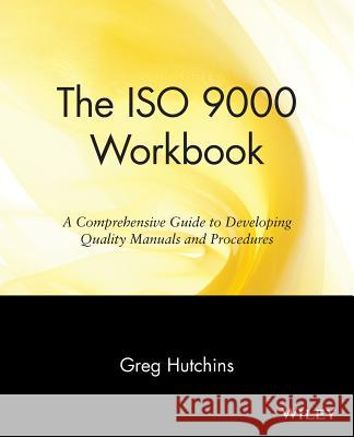 The ISO 9000 Workbook : A Comprehensive Guide to Developing Quality Manuals and Procedures Gregory B. Hutchins Greg Hutchins 9780471142454