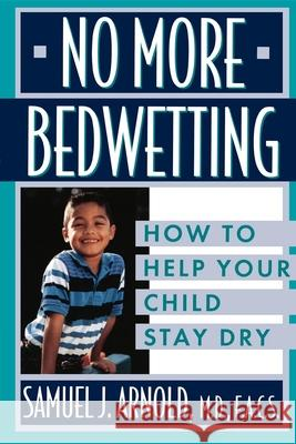No More Bedwetting: How to Help Your Child Stay Dry Samuel J. Arnold Chef Arnold                              Hunnewell 9780471146902