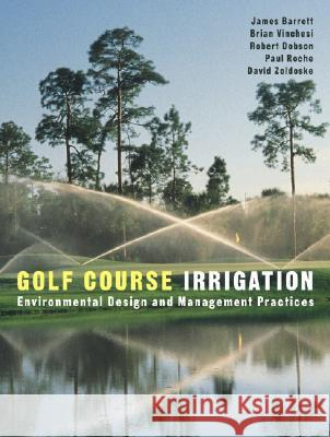 Golf Course Irrigation: Environmental Design and Management Practices James Barrett Brian Vinchesi Paul Roche 9780471148302