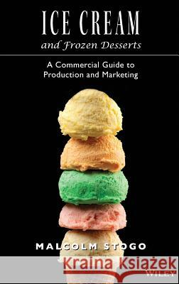 Ice Cream and Frozen Deserts: A Commercial Guide to Production and Marketing Malcolm Stogo 9780471153924