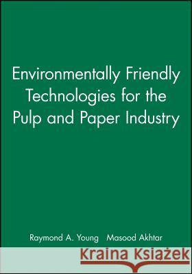Environmentally Friendly Technologies for the Pulp and Paper Industry Raymond A. Young Masood Akhtar 9780471157700 John Wiley & Sons