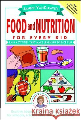 Janice VanCleave's Food and Nutrition for Every Kid: Easy Activities That Make Learning Science Fun Janice Pratt VanCleave 9780471176657