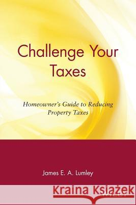 Challenge Your Taxes : Homeowner's Guide to Reducing Property Taxes James E. A. Lumley 9780471190653