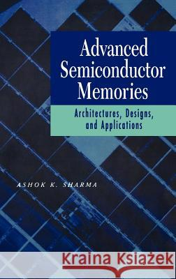 Advanced Semiconductor Memories : Architectures, Designs, and Applications Ashok K. Sharma 9780471208136