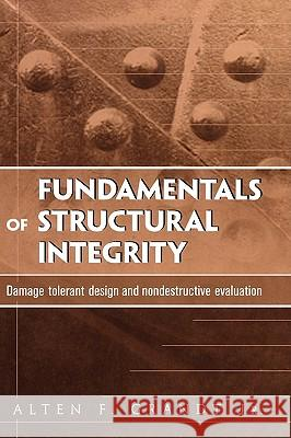 Fundamentals of Structural Integrity: Damage Tolerant Design and Nondestructive Evaluation A. F. Grandt Alten F. Grandt 9780471214595