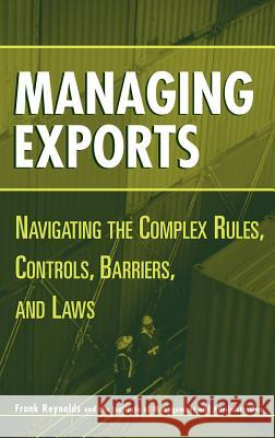 Managing Exports: Navigating the Complex Rules, Controls, Barriers, and Laws Frank Reynolds 9780471221739