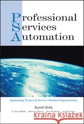 Professional Services Automation: Optimizing Project and Service Oriented Organizations Rudolf Melik Ludwig Melik Albert S. Bitton 9780471230182