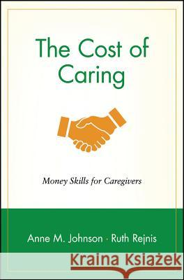 The Cost of Caring: Money Skills for Caregivers Anne M. Johnson Ruth Rejnis Ruth Rejnis 9780471239253