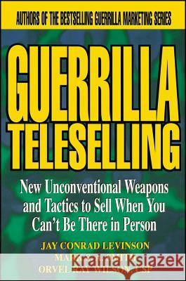 Guerrilla TeleSelling : New Unconventional Weapons and Tactics to Sell When You Can't be There in Person Jay Conrad Levinson Orvel R. Wilson Mark S. Smith 9780471242796