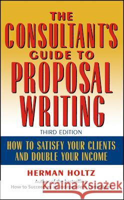 The Consultant's Guide to Proprosal Writing : How to Satisfy Your Clients and Double Your Income Herman Holtz Holtz 9780471249177