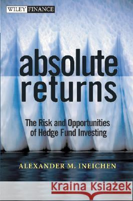 Absolute Returns: The Risk and Opportunities of Hedge Fund Investing Alexander Ineichen 9780471251200
