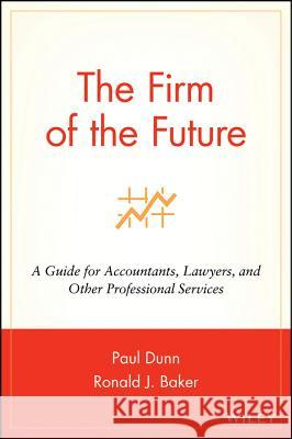 The Firm of the Future: A Guide for Accountants, Lawyers, and Other Professional Services Paul Dunn Ron Baker Ronald J. Baker 9780471264248