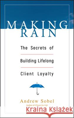 Making Rain: The Secrets of Building Lifelong Client Loyalty Andrew Sobel 9780471264590