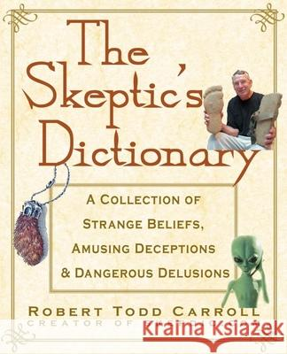 The Skeptic's Dictionary: A Collection of Strange Beliefs, Amusing Deceptions, and Dangerous Delusions Robert T. Carroll 9780471272427