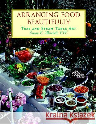Arranging Food Beautifully: Tray and Steam Table Art Susan E. Mitchell 9780471283010