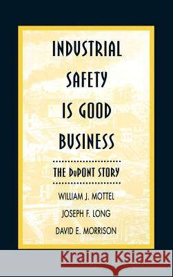 Industrial Safety is Good Business : The DuPont Story William J. Mottel David E. Morrison Joseph Long 9780471286288