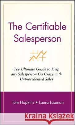 The Certifiable Salesperson: The Ultimate Guide to Help Any Salesperson Go Crazy with Unprecedented Sales Laura Laaman Tom Hopkins 9780471289135 John Wiley & Sons