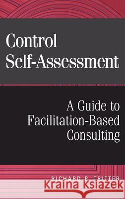 Control Self-Assessment: A Guide to Facilitation-Based Consulting Richard P. Tritter 9780471298427