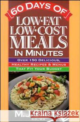 60 Days of Low-Fat, Low-Cost Meals in Minutes: Over 150 Delicious Healthy Recipes & Menus That Fit Your Budget M. J. Smith 9780471346524