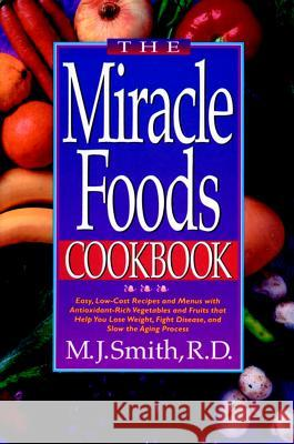 The Miracle Foods Cookbook: Easy, Low-Cost Recipesand Menus with Anitoxidant-Rich Vegetables and Fruits That Help You Lose Weight, Fight Disease, M. J. Smith 9780471346876