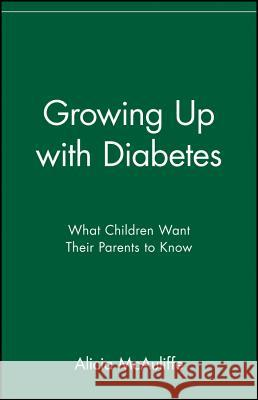 Growing Up with Diabetes : What Children Want Their Parents to Know Alicia McAuliffe McAuliffe                                McAuliffe 9780471347316