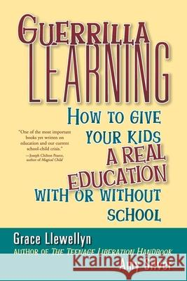 Guerrilla Learning: How to Give Your Kids a Real Education with or Without School Grace Llewellyn Amy Silver 9780471349600