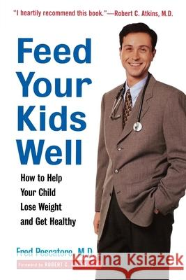 Feed Your Kids Well: How to Help Your Child Lose Weight and Get Healthy Fred Pescatore Robert C. Atkins 9780471349631 John Wiley & Sons