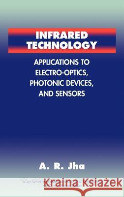 Infrared Technology : Applications to Electro-Optics, Photonic Devices, and Sensors Asu Ram Jha A. R. Jha Dr A. R. Jha 9780471350330
