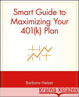 Smart Guide to Maximizing Your 401(k) Plan Barbara Hetzer Barbara Wagner Michael Cader 9780471353614