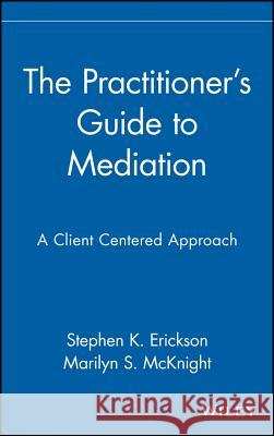 The Practitioner's Guide to Mediation : A Client Centered Approach Marilyn S. McKnight Stephen K. Erickson Erickson 9780471353683 John Wiley & Sons
