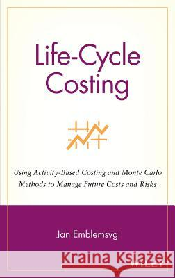 Life-Cycle Costing: Using Activity-Based Costing and Monte Carlo Methods to Manage Future Costs and Risks Jan Emblemsvag 9780471358855