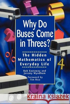 Why Do Buses Come in Threes: The Hidden Mathematics of Everyday Life Robert Eastaway Rob Eastaway Jeremy Wyndham 9780471379072