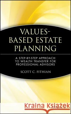 Values-Based Estate Planning : A Step-by-Step Approach to Wealth Transfer for Professional Advisors Scott C. Fithian Joanne Vose 9780471380405