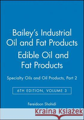 Bailey's Industrial Oil and Fat Products : Specialty Oils and Oil Products, Part 2 Edible Oil and Fat Products Fereidoon Shahidi Alton Edward Bailey Fereidoon Shahidi 9780471385509