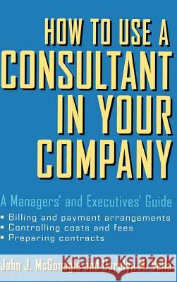 How to Use a Consultant in Your Company: A Managers' and Executives' Guide John J. McGonagle McGonagle                                Vella 9780471387275