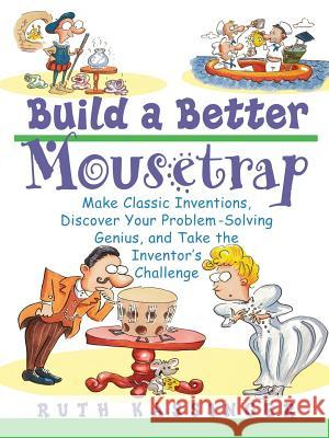 Build a Better Mousetrap: Make Classic Inventions, Discover Your Problem Solving Genius, and Take the Inventor's Challenge Ruth G. Kassinger 9780471395386