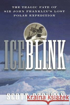 Ice Blink: The Tragic Fate of Sir John Franklin's Lost Polar Expedition Scott Cookman Cookman 9780471404200