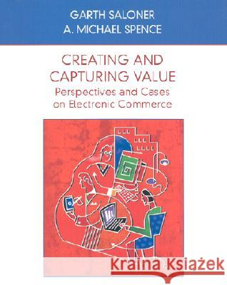 Creating and Capturing Value: Perspectives and Cases on Electronic Commerce Garth Saloner A. Michael Spence Saloner 9780471410157