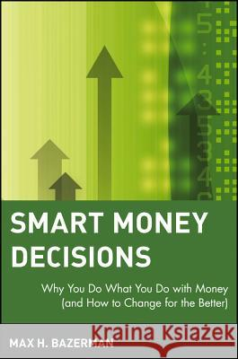 Smart Money Decisions: Why You Do What You Do with Money (and How to Change for the Better) Max H. Bazerman Bazerman 9780471411260