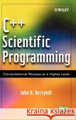 C++ Scientific Programming : Computational Recipes at a Higher Level John R. Berryhill 9780471412106