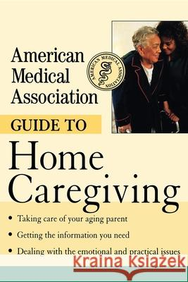 American Medical Association Guide to Home Caregiving Angela Perry 9780471414094