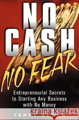 No Cash, No Fear: Entrepreneurial Secrets to Starting Any Business with No Money Terry F. Allen 9780471415329