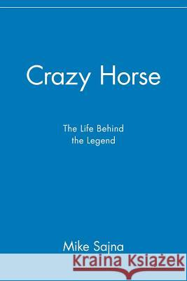 Crazy Horse: The Life Behind the Legend Mike Sajna 9780471417002