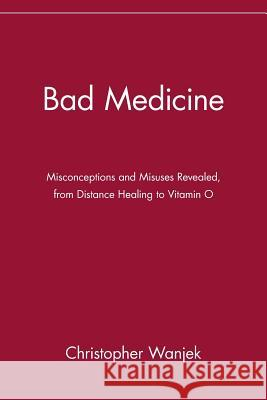 Bad Medicine : Misconceptions and Misuses Revealed, from Distance Healing to Vitamin O Christopher Wanjek 9780471434993