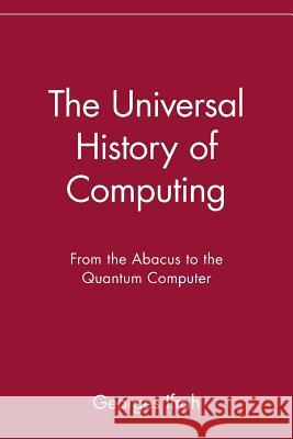 The Universal History of Computing: From the Abacus to the Quantum Computer Georges Ifrah E. F. Harding 9780471441472
