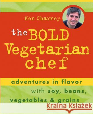 The Bold Vegetarian Chef: Adventures in Flavor with Soy, Beans, Vegetables, and Grains Ken Charney 9780471448266