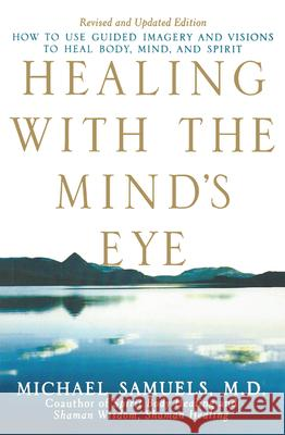 Healing with the Mind's Eye : How to Use Guided Imagery and Visions to Heal Body, Mind, and Spirit Michael Samuels 9780471459088