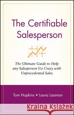 The Certifiable Salesperson: The Ultimate Guide to Help Any Salesperson Go Crazy with Unprecedented Sales! Tom Hopkins Laura Laaman 9780471478690 John Wiley & Sons