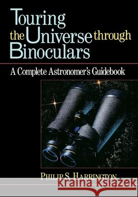 Touring the Universe Through Binoculars: A Complete Astronomer's Guidebook Phillip S. Harrington Philip S. Harrington 9780471513377